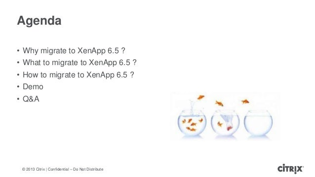 © 2013 Citrix   Confidential – Do Not DistributeAgenda• Why migrate to XenApp 6.5 ?• What to migrate to XenApp 6.5 ?• How ...