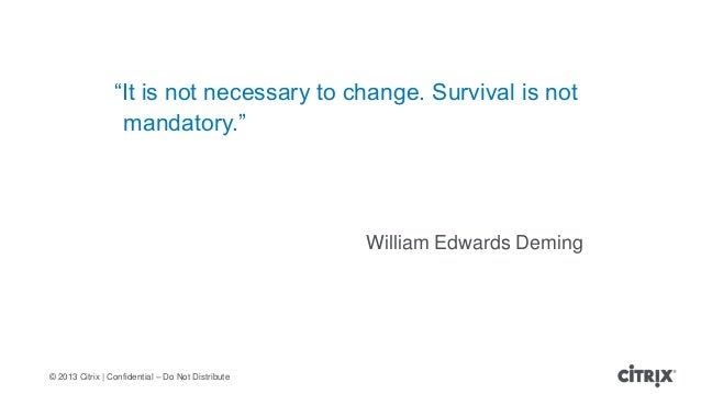"""© 2013 Citrix   Confidential – Do Not Distribute""""It is not necessary to change. Survival is notmandatory.""""William Edwards ..."""