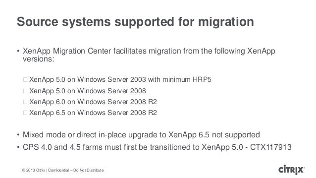 © 2013 Citrix   Confidential – Do Not DistributeSource systems supported for migration• XenApp Migration Center facilitate...