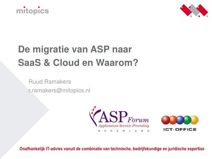 De migratie van ASP naar SaaS & Cloud en Waarom?     Ruud Ramakers     r.ramakers@mitopics.nl     Onafhankelijk IT-advies ...