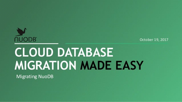 Migrating NuoDB CLOUD DATABASE MIGRATION MADE EASY October 19, 2017