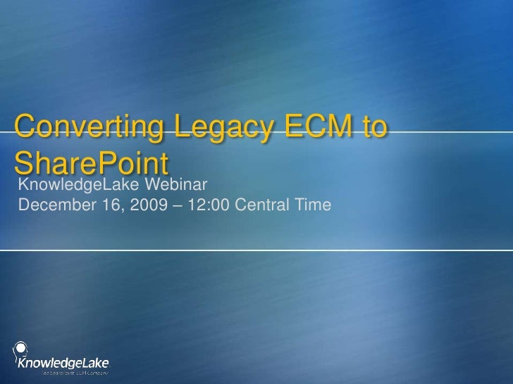 Converting Legacy ECM to SharePoint<br />KnowledgeLake WebinarDecember 16, 2009 – 12:00 Central Time<br />