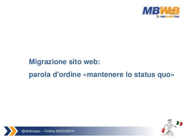 @dottorseo – Online 26/03/2014 Migrazione sito web: parola d'ordine «mantenere lo status quo»