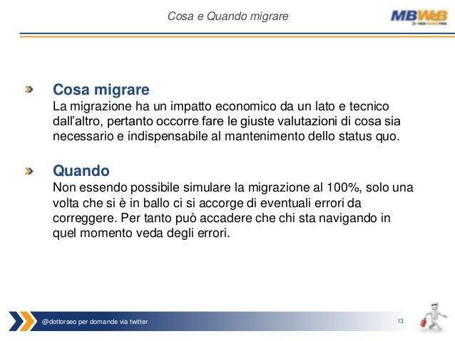 @dottorseo per domande via twitter 13 Cosa e Quando migrare Cosa migrare La migrazione ha un impatto economico da un lato ...