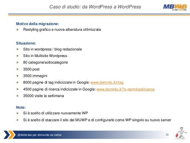 @dottorseo per domande via twitter 23 Caso di studio: da WordPress a WordPress Situazione: Sito in wordpress / blog redazi...
