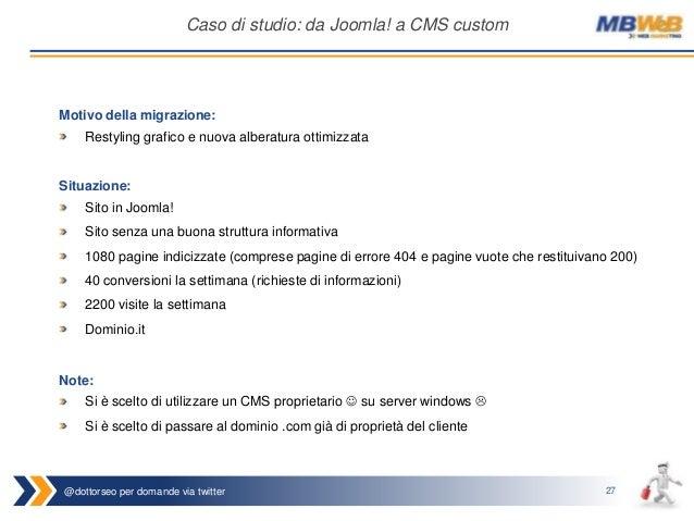 @dottorseo per domande via twitter 27 Caso di studio: da Joomla! a CMS custom Situazione: Sito in Joomla! Sito senza una b...