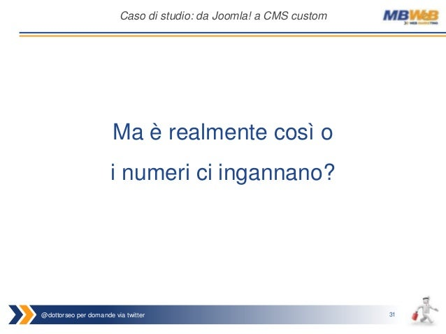 @dottorseo per domande via twitter 31 Caso di studio: da Joomla! a CMS custom Ma è realmente così o i numeri ci ingannano?