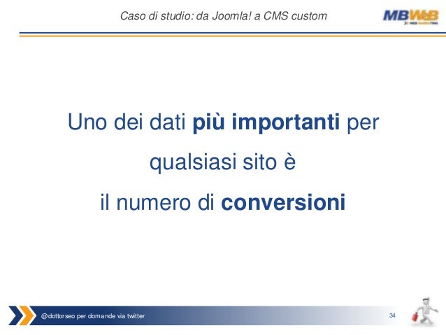 @dottorseo per domande via twitter 34 Caso di studio: da Joomla! a CMS custom Uno dei dati più importanti per qualsiasi si...