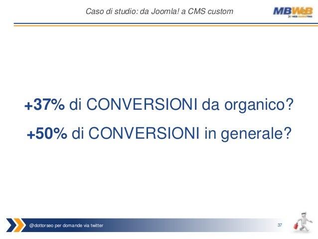 @dottorseo per domande via twitter 37 Caso di studio: da Joomla! a CMS custom +37% di CONVERSIONI da organico? +50% di CON...