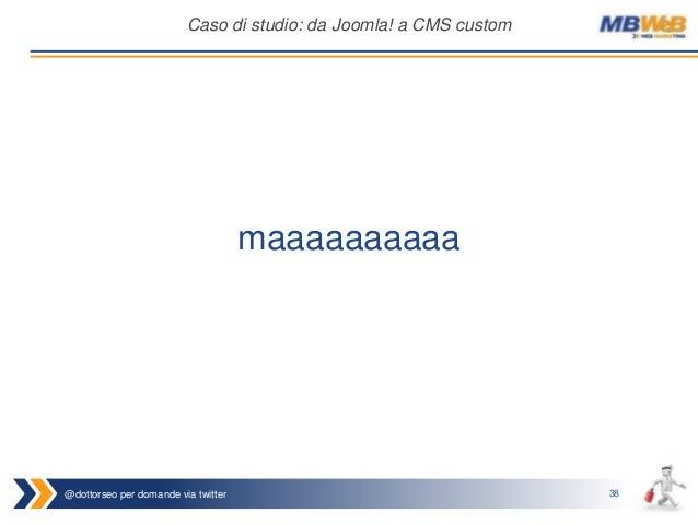 @dottorseo per domande via twitter 38 Caso di studio: da Joomla! a CMS custom maaaaaaaaaa