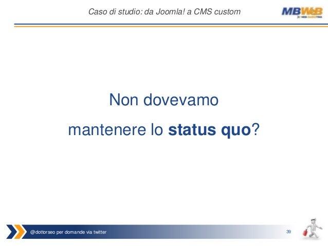 @dottorseo per domande via twitter 39 Caso di studio: da Joomla! a CMS custom Non dovevamo mantenere lo status quo?