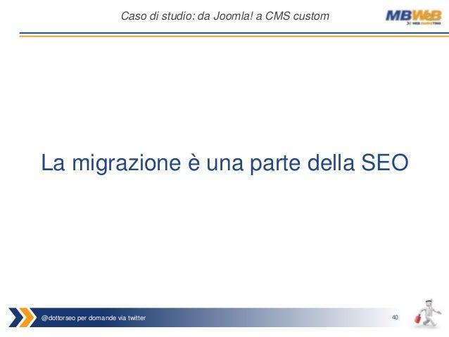 @dottorseo per domande via twitter 40 Caso di studio: da Joomla! a CMS custom La migrazione è una parte della SEO