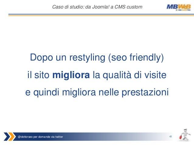 @dottorseo per domande via twitter 41 Caso di studio: da Joomla! a CMS custom Dopo un restyling (seo friendly) il sito mig...