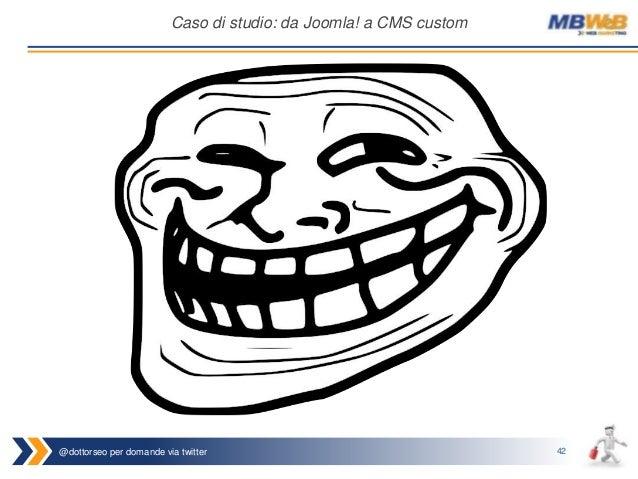 @dottorseo per domande via twitter 42 Caso di studio: da Joomla! a CMS custom