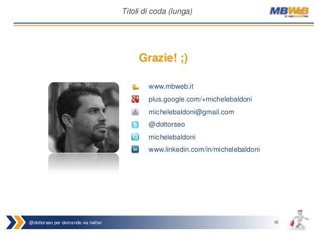 @dottorseo per domande via twitter 45 Titoli di coda (lunga) Grazie! ;) www.mbweb.it plus.google.com/+michelebaldoni miche...