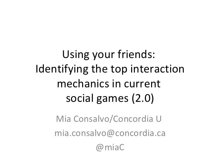 Using your friends:  Identifying the top interaction mechanics in current  social games (2.0) Mia Consalvo/Concordia U  [e...
