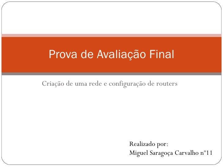 Criação de uma rede e configuração de routers Prova de Avaliação Final Realizado por: Miguel Saragoça Carvalho nº11