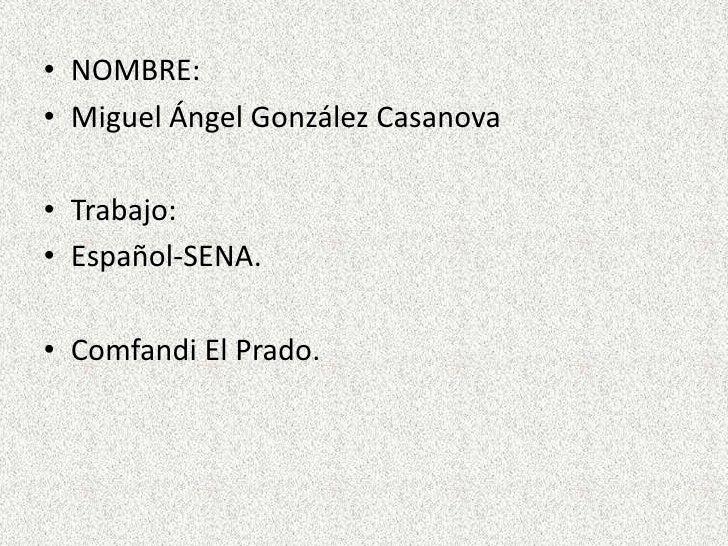• NOMBRE:• Miguel Ángel González Casanova• Trabajo:• Español-SENA.• Comfandi El Prado.