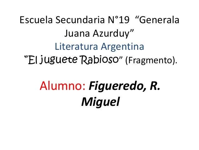 """Escuela Secundaria N°19 """"Generala           Juana Azurduy""""        Literatura Argentina""""El juguete Rabioso"""" (Fragmento).   ..."""
