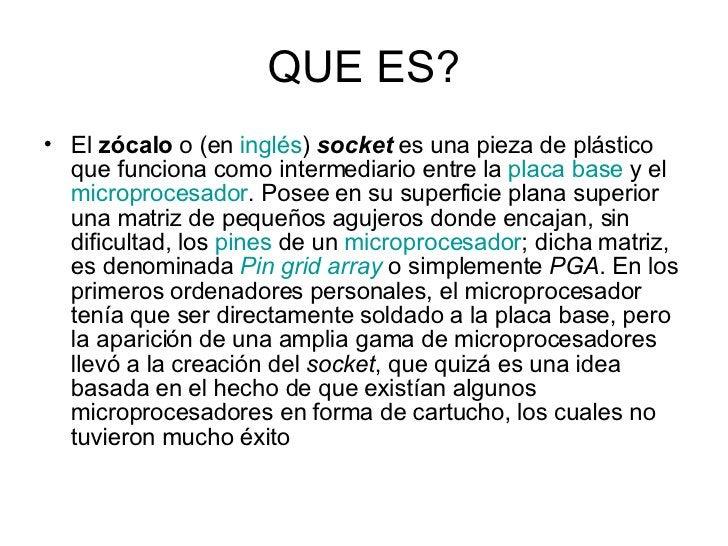 QUE ES? <ul><li>El  zócalo  o (en  inglés )  socket  es una pieza de plástico que funciona como intermediario entre la  pl...