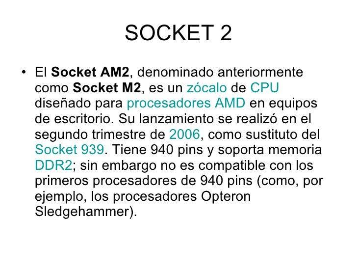 SOCKET 2 <ul><li>El  Socket AM2 , denominado anteriormente como  Socket M2 , es un  zócalo  de  CPU  diseñado para  proces...
