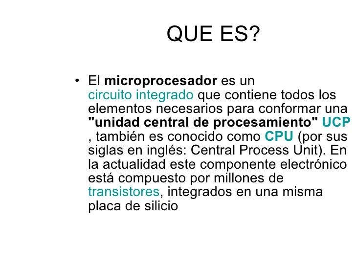 QUE ES? <ul><li>El  microprocesador  es un  circuito integrado  que contiene todos los elementos necesarios para conformar...