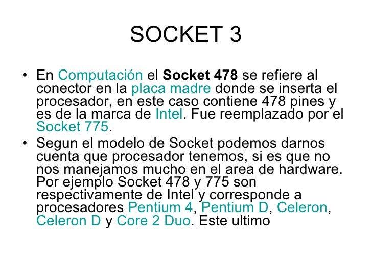 SOCKET 3 <ul><li>En  Computación  el  Socket 478  se refiere al conector en la  placa madre  donde se inserta el procesado...