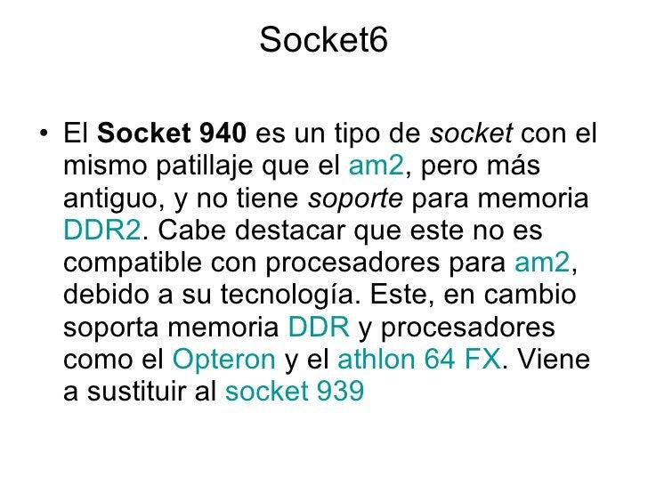 Socket6 <ul><li>El  Socket 940  es un tipo de  socket  con el mismo patillaje que el  am2 , pero más antiguo, y no tiene  ...