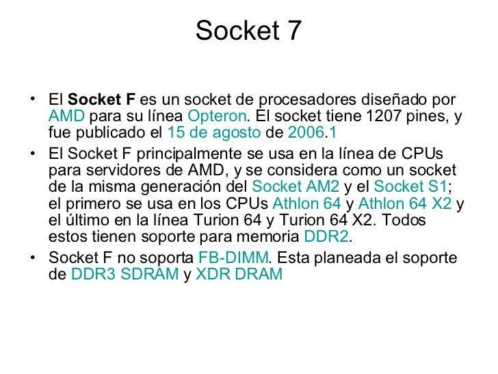 Socket 7 <ul><li>El  Socket F  es un socket de procesadores diseñado por  AMD  para su línea  Opteron . El socket tiene 12...