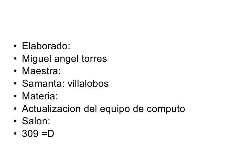 <ul><li>Elaborado: </li></ul><ul><li>Miguel angel torres </li></ul><ul><li>Maestra: </li></ul><ul><li>Samanta: villalobos ...