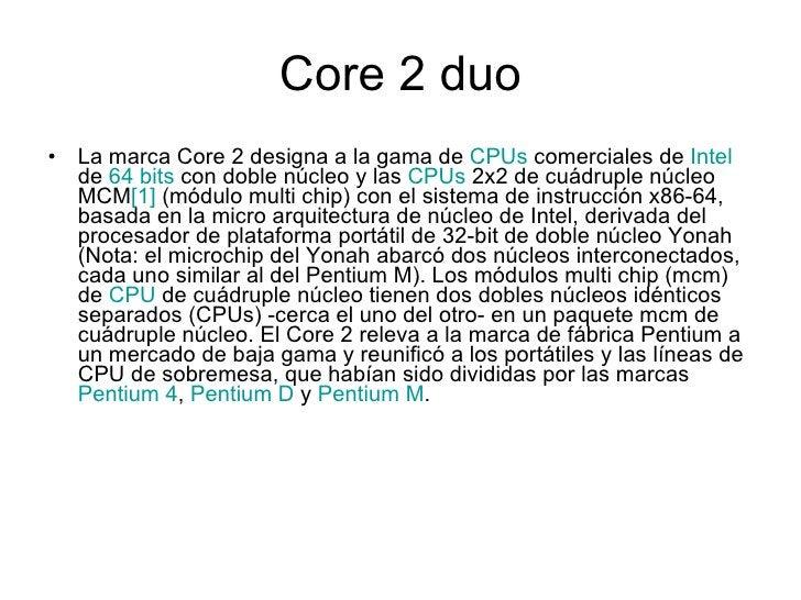 Core 2 duo <ul><li>La marca Core 2 designa a la gama de  CPUs  comerciales de  Intel  de  64 bits  con doble núcleo y las ...