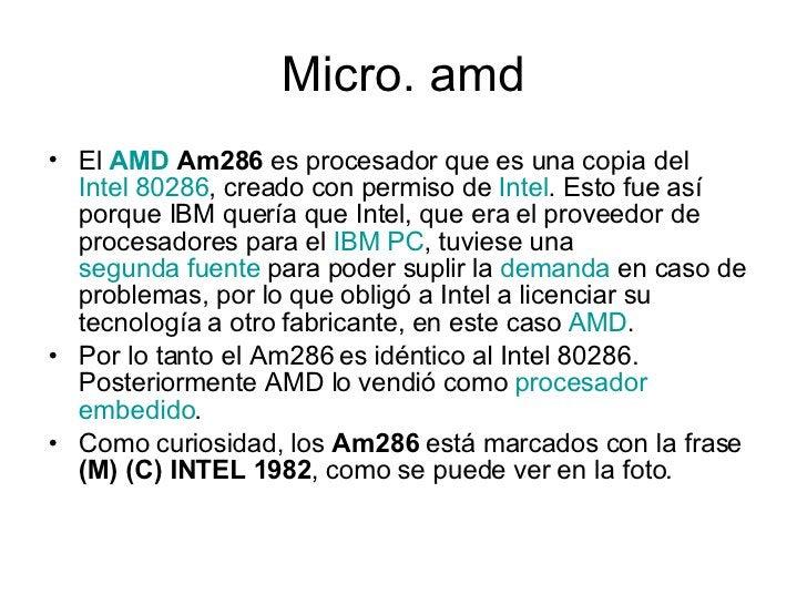 Micro. amd <ul><li>El  AMD  Am286  es procesador que es una copia del  Intel 80286 , creado con permiso de  Intel . Esto f...