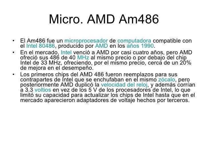 Micro.  AMD Am486 <ul><li>El Am486 fue un  microprocesador  de  computadora  compatible con el  Intel 80486 , producido po...