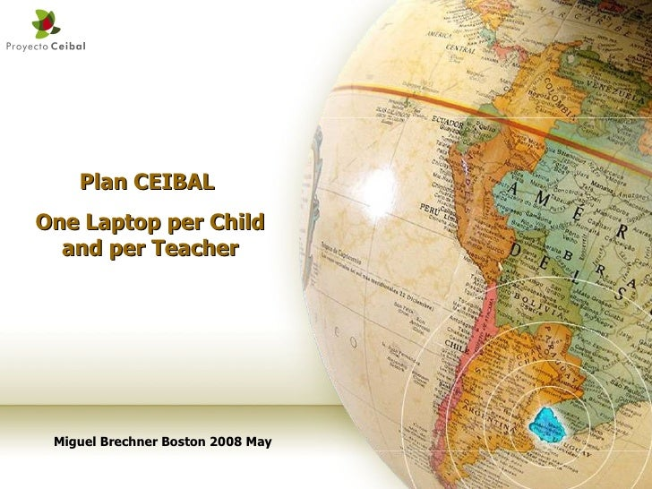 Plan CEIBAL  One Laptop per Child and per Teacher Miguel Brechner Boston 2008 May