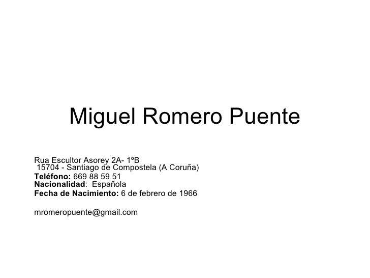 Miguel Romero Puente Rua Escultor Asorey 2A- 1ºB    15704 - Santiago de Compostela (A Coruña) Teléfono:  669 88 59 51  Nac...