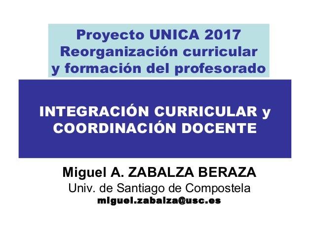 INTEGRACIÓN CURRICULAR y COORDINACIÓN DOCENTE Miguel A. ZABALZA BERAZA Univ. de Santiago de Compostela miguel.zabalza@usc....