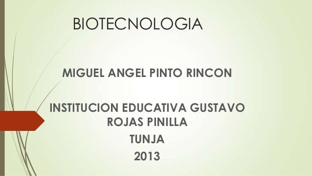 BIOTECNOLOGIA MIGUEL ANGEL PINTO RINCON INSTITUCION EDUCATIVA GUSTAVO ROJAS PINILLA TUNJA 2013