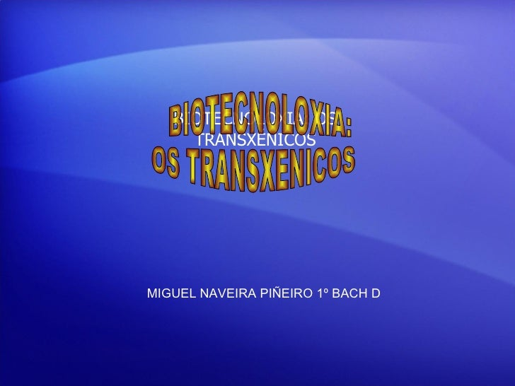 MIGUEL NAVEIRA PIÑEIRO 1º BACH D BIOTECNÓLOXIA: OS TRANSXÉNICOS BIOTECNOLOXIA:  OS TRANSXENICOS