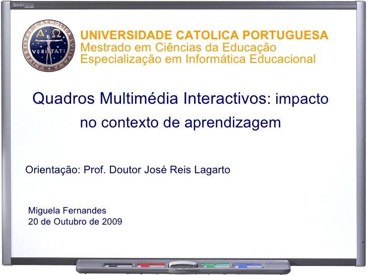 Quadros Multimédia Interactivos : impacto no contexto de aprendizagem Orientação: Prof. Doutor José Reis Lagarto Miguela F...