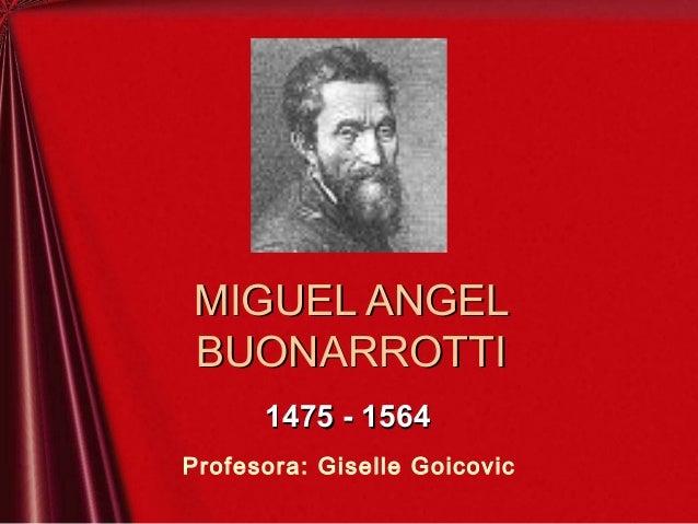 MIGUEL ANGELMIGUEL ANGEL BUONARROTTIBUONARROTTI 1475 - 15641475 - 1564 Profesora: Giselle Goicovic