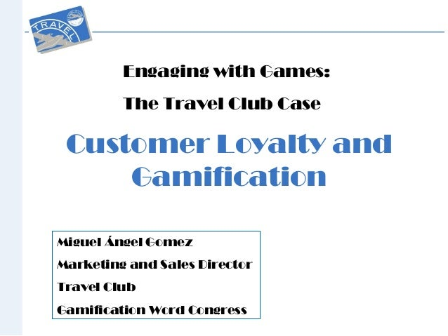 Customer Loyalty and Gamification Engaging with Games: The Travel Club Case Miguel Ángel Gomez Marketing and Sales Directo...