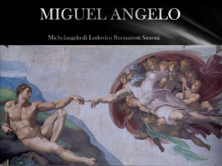 • Miguel Ângelo é considerado um dos maiores criadores da história  da arte do ocidente.• Ele desenvolveu o seu trabalho a...