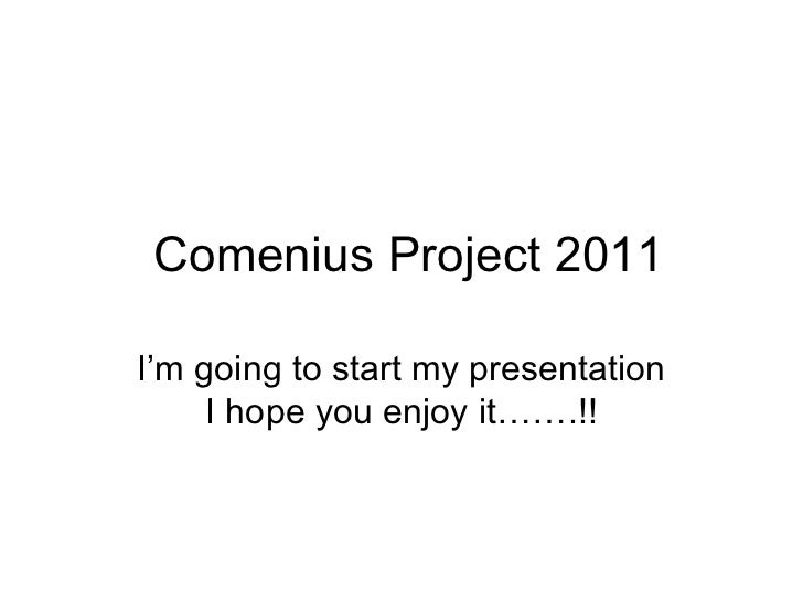 Comenius Project 2011 I'm going to start my presentation I hope you enjoy it…….!!