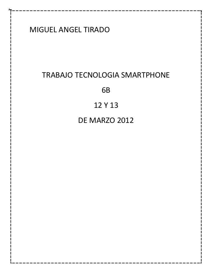 MIGUEL ANGEL TIRADO  TRABAJO TECNOLOGIA SMARTPHONE                 6B               12 Y 13           DE MARZO 2012