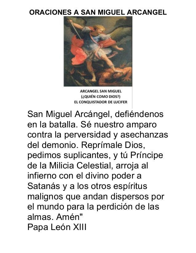 ORACIONES A SAN MIGUEL ARCANGEL San Miguel Arcángel, defiéndenos en la batalla. Sé nuestro amparo contra la perversidad y ...