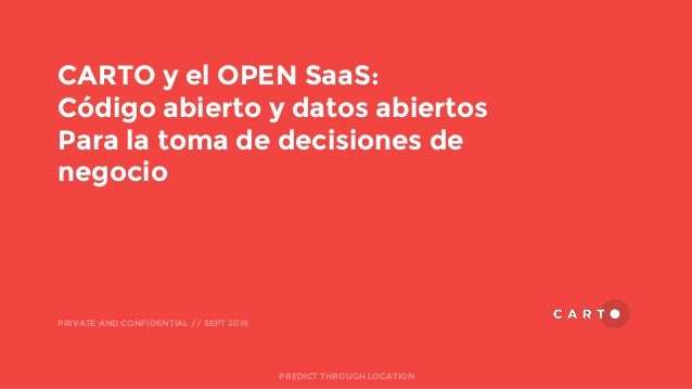 CARTO y el OPEN SaaS: Código abierto y datos abiertos Para la toma de decisiones de negocio PRIVATE AND CONFIDENTIAL // SE...