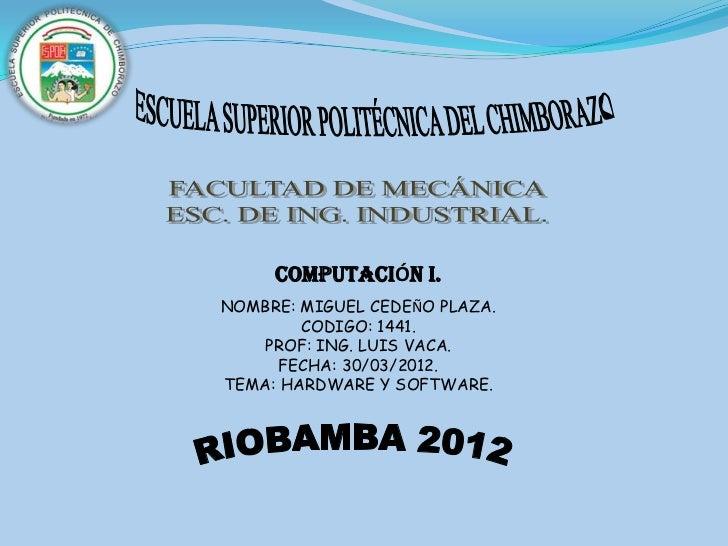 COMPUTACIÓN I.NOMBRE: MIGUEL CEDEÑO PLAZA.        CODIGO: 1441.    PROF: ING. LUIS VACA.      FECHA: 30/03/2012.TEMA: HARD...