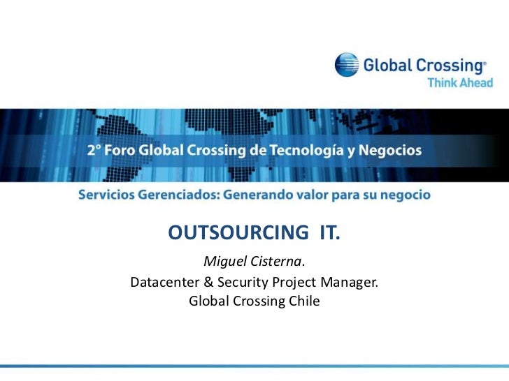 OUTSOURCING  IT.<br />Miguel Cisterna. <br />Datacenter & Security Project Manager.<br />Global Crossing Chile<br />