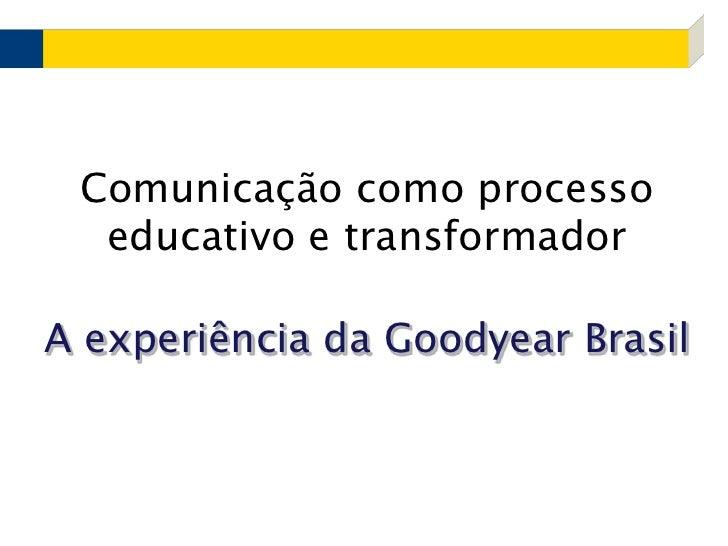 Comunicação como processo educativo e transformadorA experiência da Goodyear Brasil<br />