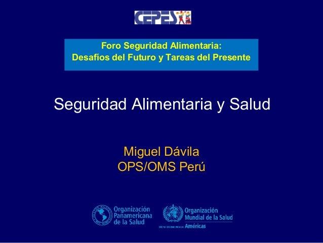 Foro Seguridad Alimentaria: Desafíos del Futuro y Tareas del Presente  Seguridad Alimentaria y Salud Miguel Dávila OPS/OMS...